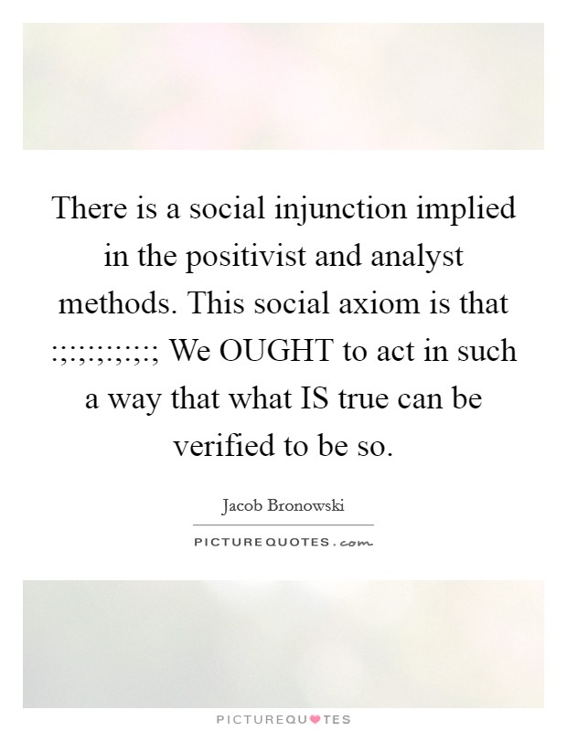 There is a social injunction implied in the positivist and analyst methods. This social axiom is that :;:;:;:;:;:; We OUGHT to act in such a way that what IS true can be verified to be so Picture Quote #1