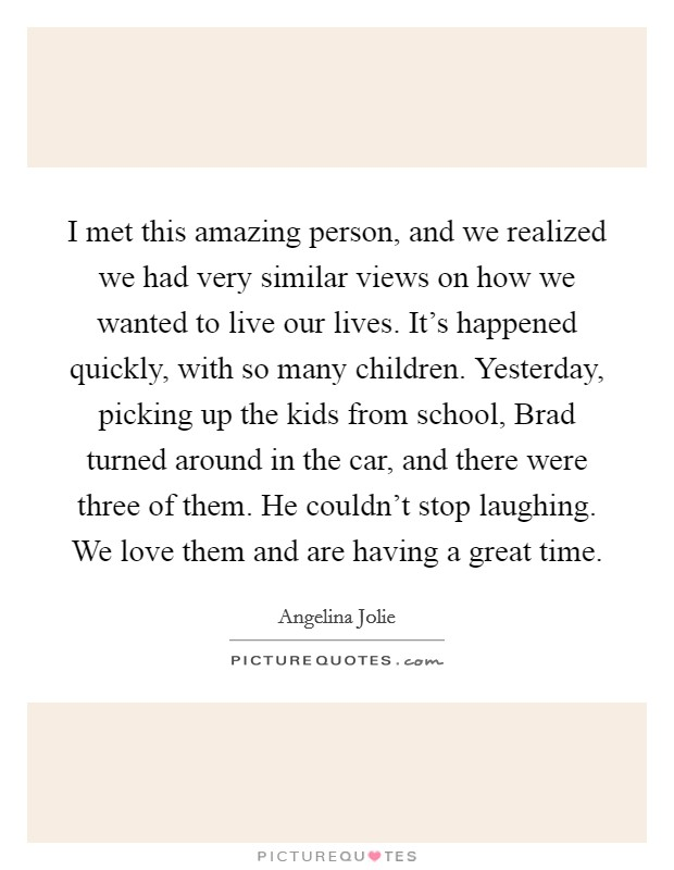 I met this amazing person, and we realized we had very similar views on how we wanted to live our lives. It's happened quickly, with so many children. Yesterday, picking up the kids from school, Brad turned around in the car, and there were three of them. He couldn't stop laughing. We love them and are having a great time Picture Quote #1