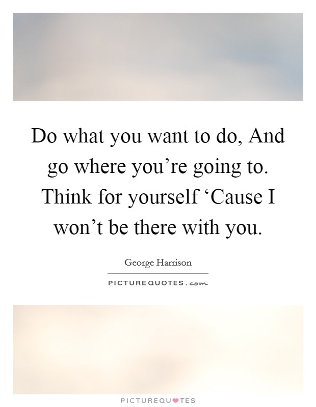 Do what you want to do, And go where you're going to. Think for yourself 'Cause I won't be there with you Picture Quote #1