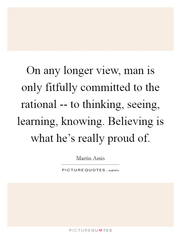 On any longer view, man is only fitfully committed to the rational -- to thinking, seeing, learning, knowing. Believing is what he's really proud of Picture Quote #1