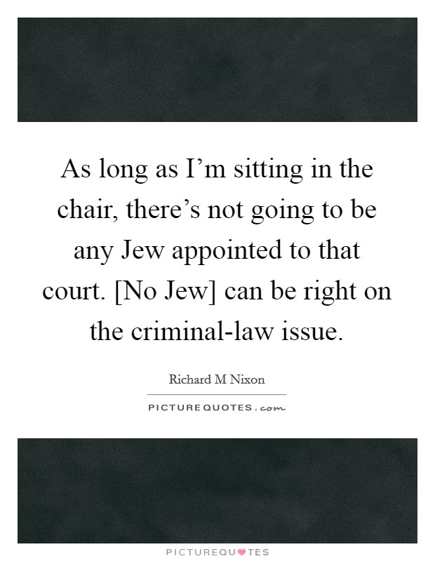 As long as I'm sitting in the chair, there's not going to be any Jew appointed to that court. [No Jew] can be right on the criminal-law issue Picture Quote #1
