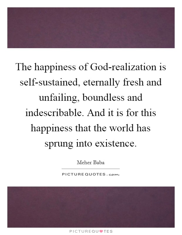 The happiness of God-realization is self-sustained, eternally fresh and unfailing, boundless and indescribable. And it is for this happiness that the world has sprung into existence Picture Quote #1