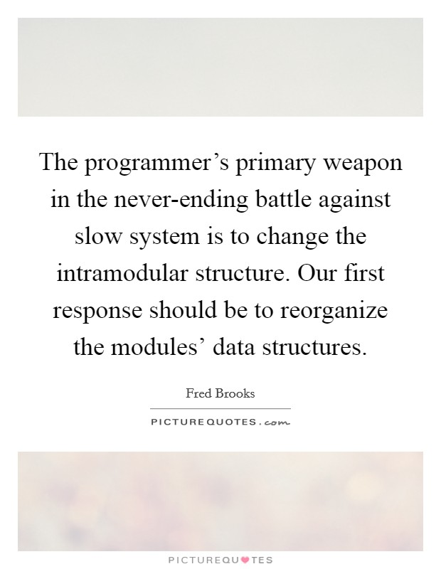 The programmer's primary weapon in the never-ending battle against slow system is to change the intramodular structure. Our first response should be to reorganize the modules' data structures Picture Quote #1
