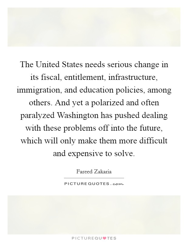 The United States needs serious change in its fiscal, entitlement, infrastructure, immigration, and education policies, among others. And yet a polarized and often paralyzed Washington has pushed dealing with these problems off into the future, which will only make them more difficult and expensive to solve Picture Quote #1