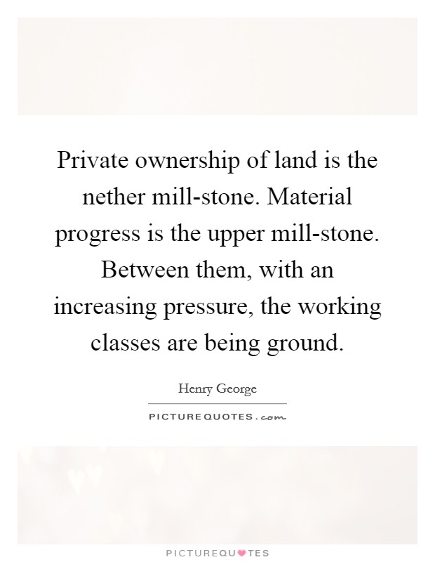 Private ownership of land is the nether mill-stone. Material progress is the upper mill-stone. Between them, with an increasing pressure, the working classes are being ground Picture Quote #1