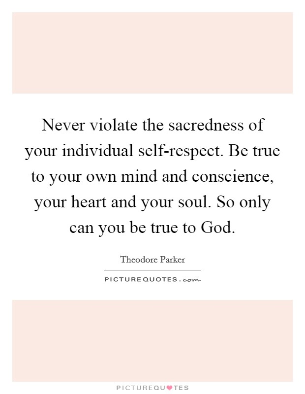 Never violate the sacredness of your individual self-respect. Be true to your own mind and conscience, your heart and your soul. So only can you be true to God Picture Quote #1