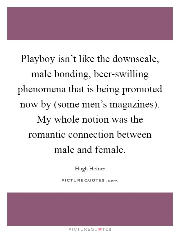 Playboy isn't like the downscale, male bonding, beer-swilling phenomena that is being promoted now by (some men's magazines). My whole notion was the romantic connection between male and female Picture Quote #1