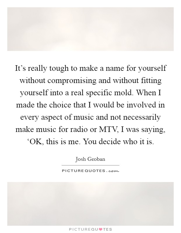 It's really tough to make a name for yourself without compromising and without fitting yourself into a real specific mold. When I made the choice that I would be involved in every aspect of music and not necessarily make music for radio or MTV, I was saying, 'OK, this is me. You decide who it is Picture Quote #1
