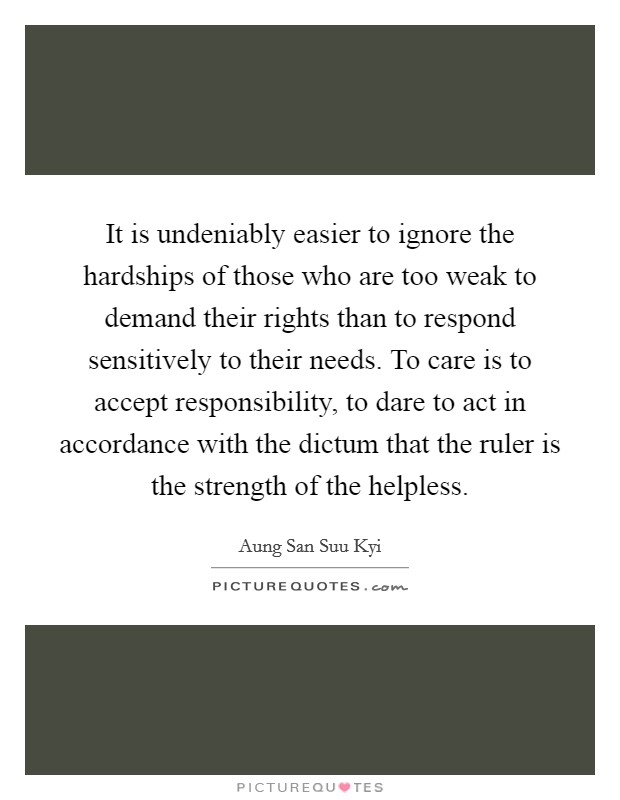 It is undeniably easier to ignore the hardships of those who are too weak to demand their rights than to respond sensitively to their needs. To care is to accept responsibility, to dare to act in accordance with the dictum that the ruler is the strength of the helpless Picture Quote #1
