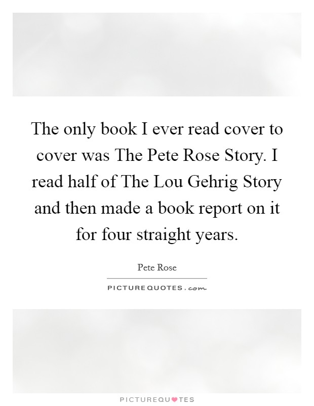 The only book I ever read cover to cover was The Pete Rose Story. I read half of The Lou Gehrig Story and then made a book report on it for four straight years Picture Quote #1