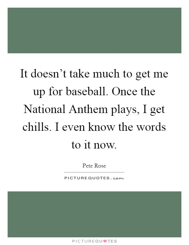 It doesn't take much to get me up for baseball. Once the National Anthem plays, I get chills. I even know the words to it now Picture Quote #1