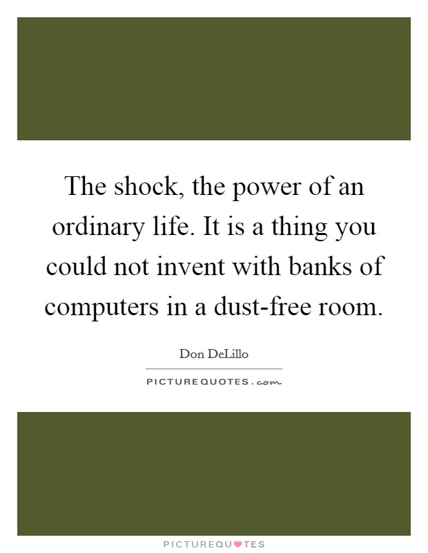 The shock, the power of an ordinary life. It is a thing you could not invent with banks of computers in a dust-free room Picture Quote #1