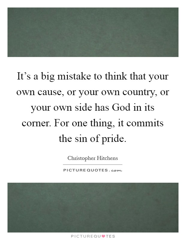 It's a big mistake to think that your own cause, or your own country, or your own side has God in its corner. For one thing, it commits the sin of pride Picture Quote #1