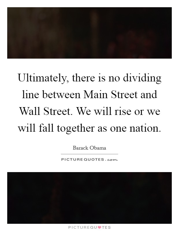 Ultimately, there is no dividing line between Main Street and Wall Street. We will rise or we will fall together as one nation Picture Quote #1