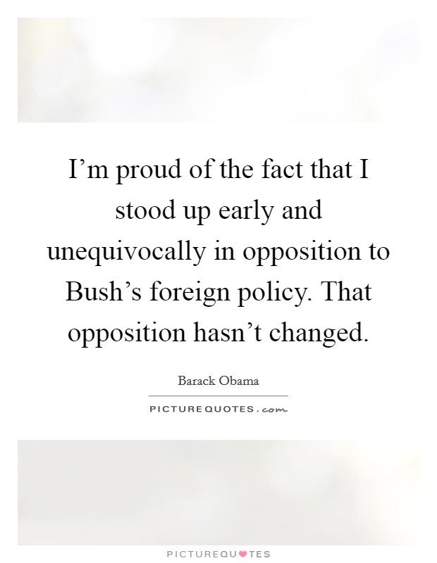 I'm proud of the fact that I stood up early and unequivocally in opposition to Bush's foreign policy. That opposition hasn't changed Picture Quote #1