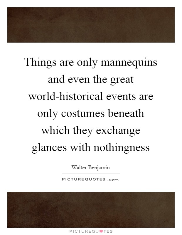 Things are only mannequins and even the great world-historical events are only costumes beneath which they exchange glances with nothingness Picture Quote #1