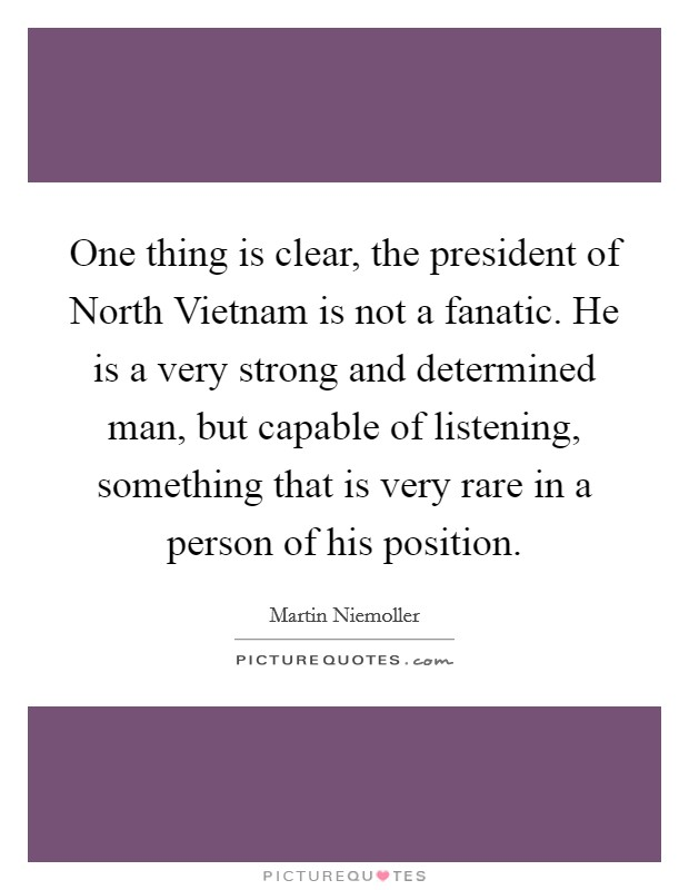 One thing is clear, the president of North Vietnam is not a fanatic. He is a very strong and determined man, but capable of listening, something that is very rare in a person of his position Picture Quote #1