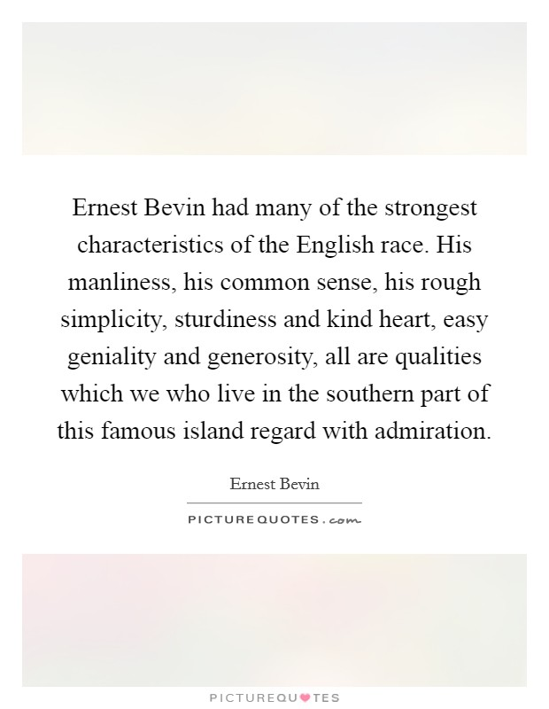 Ernest Bevin had many of the strongest characteristics of the English race. His manliness, his common sense, his rough simplicity, sturdiness and kind heart, easy geniality and generosity, all are qualities which we who live in the southern part of this famous island regard with admiration Picture Quote #1
