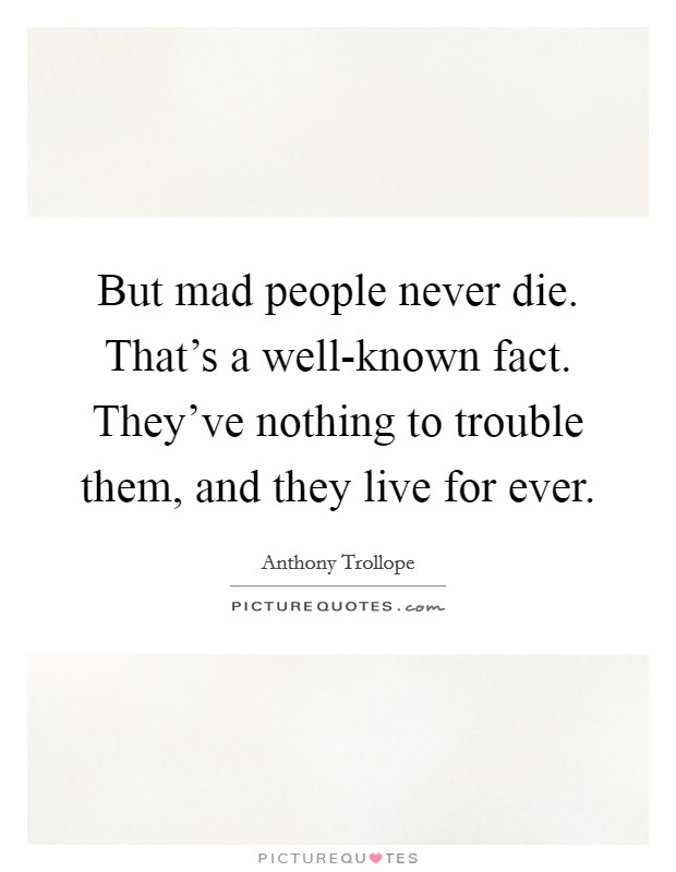 But mad people never die. That's a well-known fact. They've nothing to trouble them, and they live for ever Picture Quote #1