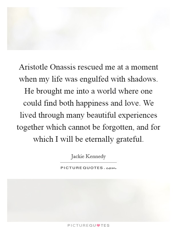 Aristotle Onassis rescued me at a moment when my life was engulfed with shadows. He brought me into a world where one could find both happiness and love. We lived through many beautiful experiences together which cannot be forgotten, and for which I will be eternally grateful Picture Quote #1