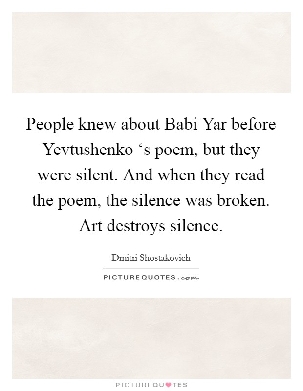 People knew about Babi Yar before Yevtushenko 's poem, but they were silent. And when they read the poem, the silence was broken. Art destroys silence Picture Quote #1