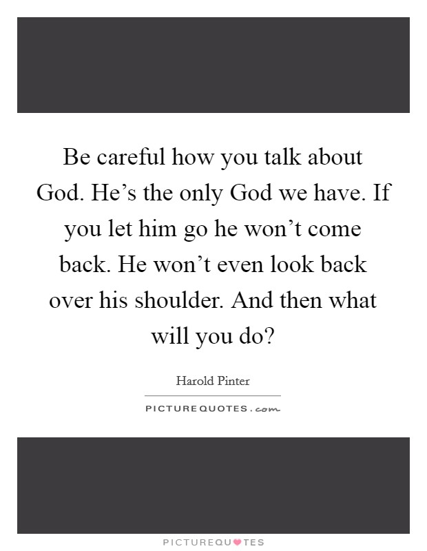 Be careful how you talk about God. He's the only God we have. If you let him go he won't come back. He won't even look back over his shoulder. And then what will you do? Picture Quote #1