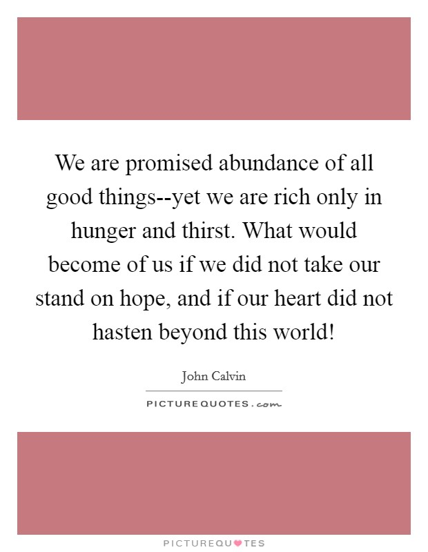 We are promised abundance of all good things--yet we are rich only in hunger and thirst. What would become of us if we did not take our stand on hope, and if our heart did not hasten beyond this world! Picture Quote #1