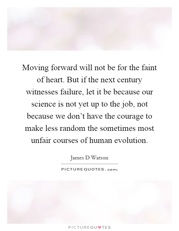 Moving forward will not be for the faint of heart. But if the next century witnesses failure, let it be because our science is not yet up to the job, not because we don't have the courage to make less random the sometimes most unfair courses of human evolution Picture Quote #1
