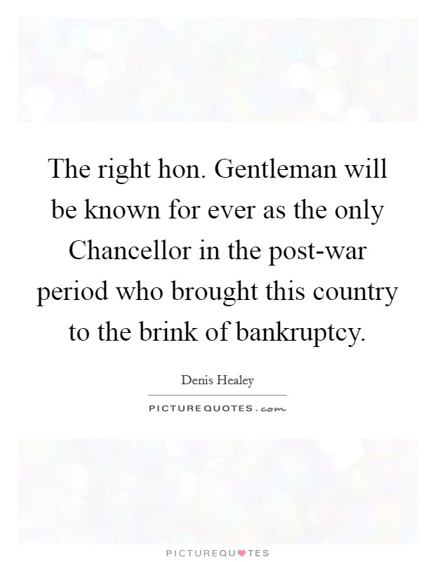 The right hon. Gentleman will be known for ever as the only Chancellor in the post-war period who brought this country to the brink of bankruptcy Picture Quote #1