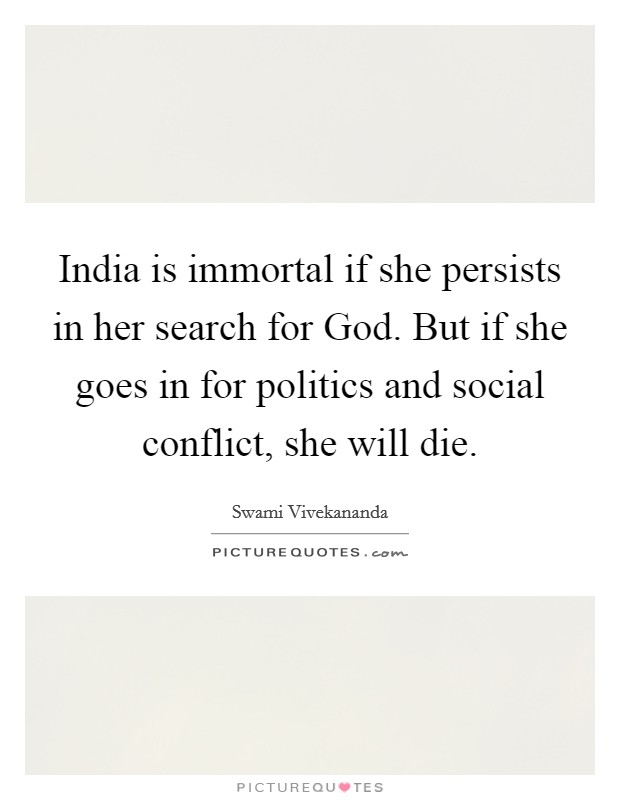 India is immortal if she persists in her search for God. But if she goes in for politics and social conflict, she will die Picture Quote #1