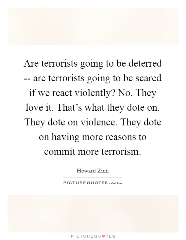Are terrorists going to be deterred -- are terrorists going to be scared if we react violently? No. They love it. That's what they dote on. They dote on violence. They dote on having more reasons to commit more terrorism Picture Quote #1