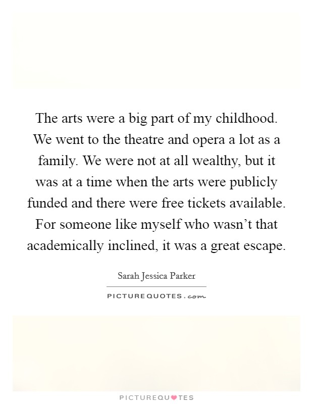 The arts were a big part of my childhood. We went to the theatre and opera a lot as a family. We were not at all wealthy, but it was at a time when the arts were publicly funded and there were free tickets available. For someone like myself who wasn't that academically inclined, it was a great escape Picture Quote #1