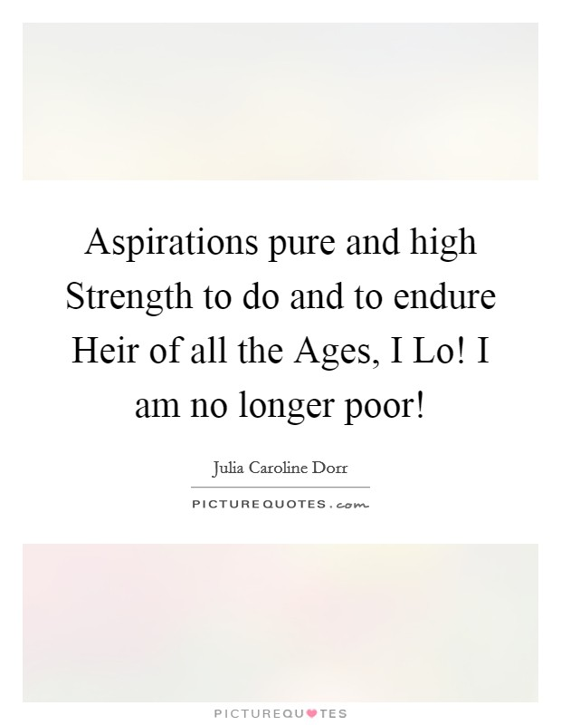 Aspirations pure and high Strength to do and to endure Heir of all the Ages, I Lo! I am no longer poor! Picture Quote #1