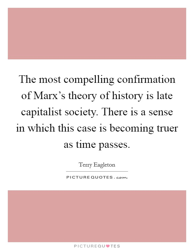 The most compelling confirmation of Marx's theory of history is late capitalist society. There is a sense in which this case is becoming truer as time passes Picture Quote #1