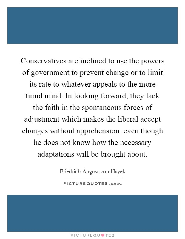 Conservatives are inclined to use the powers of government to prevent change or to limit its rate to whatever appeals to the more timid mind. In looking forward, they lack the faith in the spontaneous forces of adjustment which makes the liberal accept changes without apprehension, even though he does not know how the necessary adaptations will be brought about Picture Quote #1