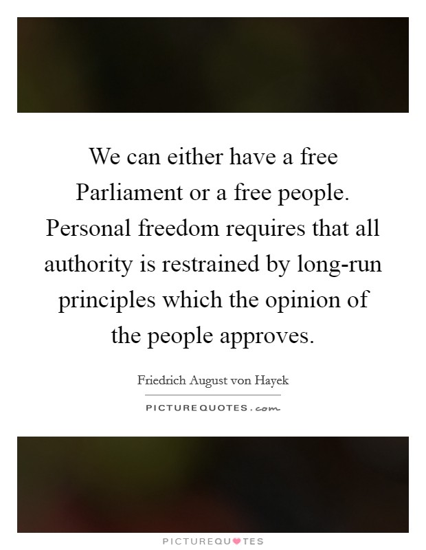 We can either have a free Parliament or a free people. Personal freedom requires that all authority is restrained by long-run principles which the opinion of the people approves Picture Quote #1