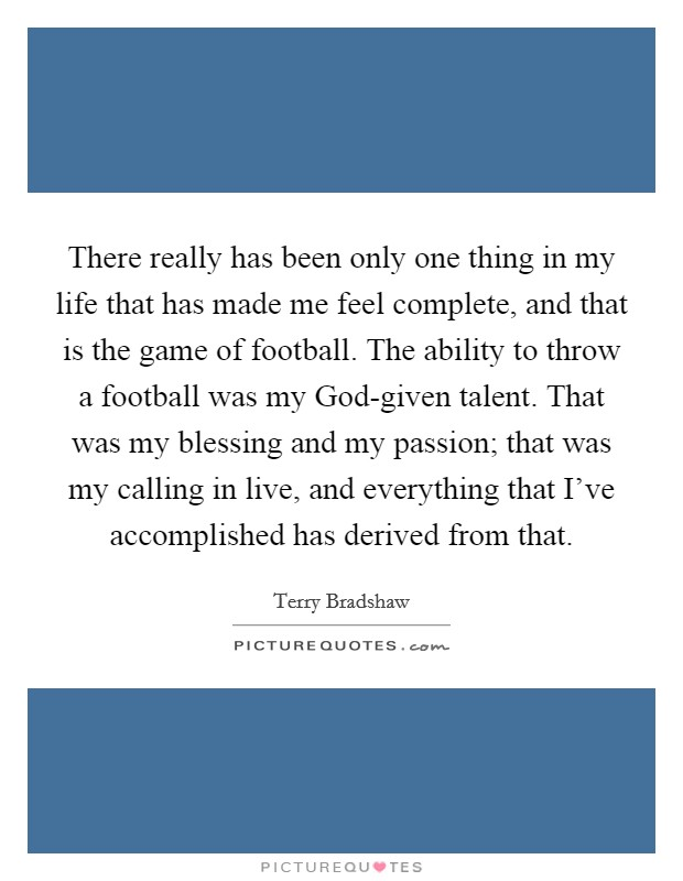 There really has been only one thing in my life that has made me feel complete, and that is the game of football. The ability to throw a football was my God-given talent. That was my blessing and my passion; that was my calling in live, and everything that I've accomplished has derived from that Picture Quote #1