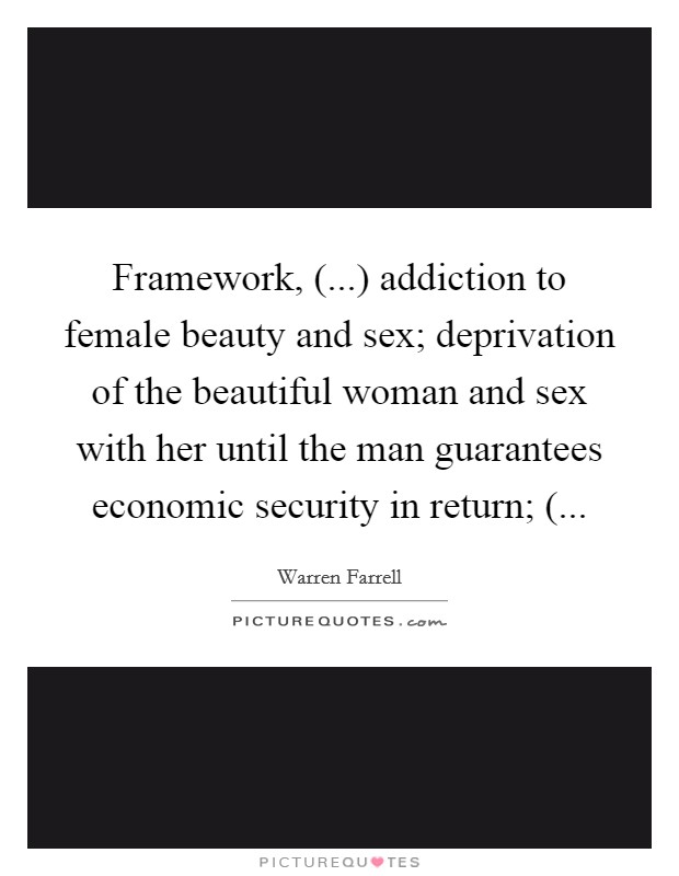 Framework, (...) addiction to female beauty and sex; deprivation of the beautiful woman and sex with her until the man guarantees economic security in return; ( Picture Quote #1