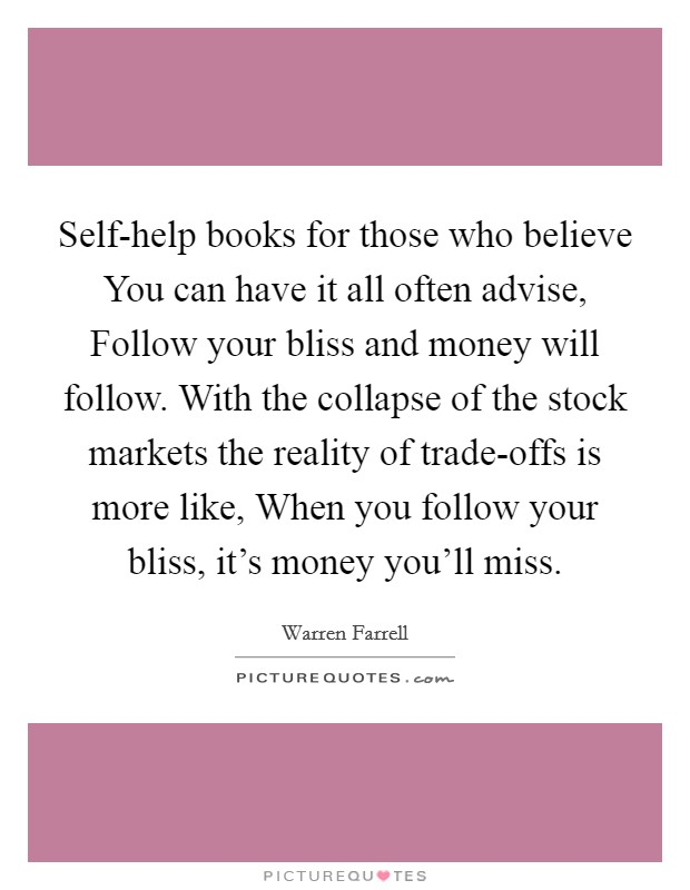 Self-help books for those who believe You can have it all often advise, Follow your bliss and money will follow. With the collapse of the stock markets the reality of trade-offs is more like, When you follow your bliss, it's money you'll miss Picture Quote #1