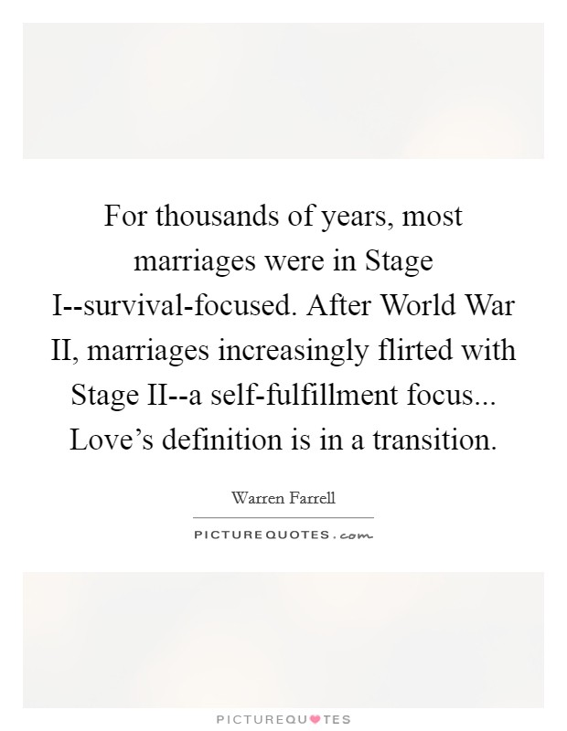 For thousands of years, most marriages were in Stage I--survival-focused. After World War II, marriages increasingly flirted with Stage II--a self-fulfillment focus... Love's definition is in a transition Picture Quote #1