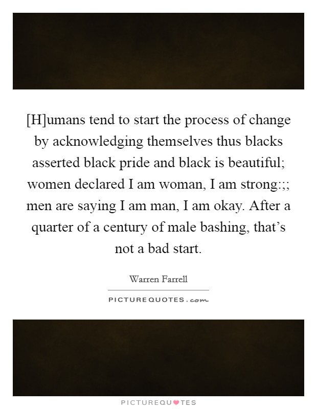 [H]umans tend to start the process of change by acknowledging themselves thus blacks asserted black pride and black is beautiful; women declared I am woman, I am strong:;; men are saying I am man, I am okay. After a quarter of a century of male bashing, that's not a bad start Picture Quote #1