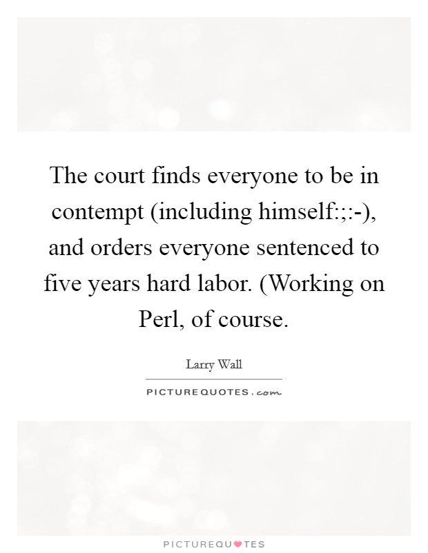 The court finds everyone to be in contempt (including himself:;:-), and orders everyone sentenced to five years hard labor. (Working on Perl, of course Picture Quote #1