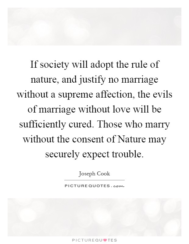 If society will adopt the rule of nature, and justify no marriage without a supreme affection, the evils of marriage without love will be sufficiently cured. Those who marry without the consent of Nature may securely expect trouble Picture Quote #1