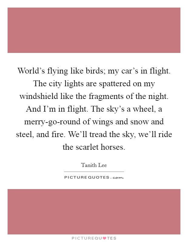 World's flying like birds; my car's in flight. The city lights are spattered on my windshield like the fragments of the night. And I'm in flight. The sky's a wheel, a merry-go-round of wings and snow and steel, and fire. We'll tread the sky, we'll ride the scarlet horses Picture Quote #1