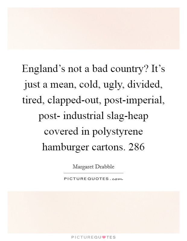 England's not a bad country? It's just a mean, cold, ugly, divided, tired, clapped-out, post-imperial, post- industrial slag-heap covered in polystyrene hamburger cartons. 286 Picture Quote #1