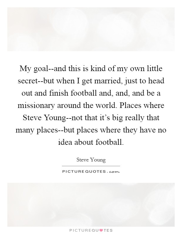 My goal--and this is kind of my own little secret--but when I get married, just to head out and finish football and, and, and be a missionary around the world. Places where Steve Young--not that it's big really that many places--but places where they have no idea about football Picture Quote #1