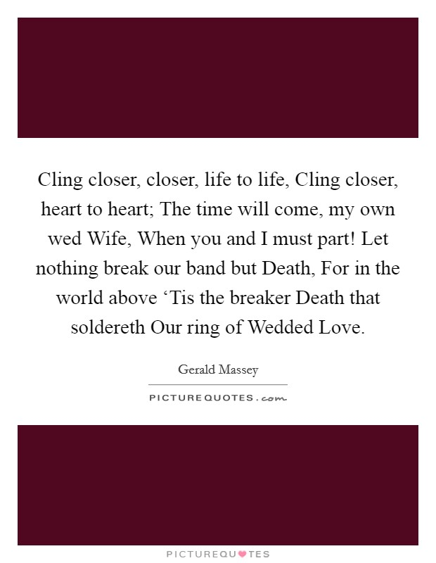 Cling closer, closer, life to life, Cling closer, heart to heart; The time will come, my own wed Wife, When you and I must part! Let nothing break our band but Death, For in the world above 'Tis the breaker Death that soldereth Our ring of Wedded Love Picture Quote #1