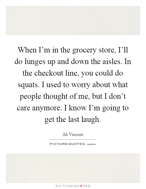 When I'm in the grocery store, I'll do lunges up and down the aisles. In the checkout line, you could do squats. I used to worry about what people thought of me, but I don't care anymore. I know I'm going to get the last laugh Picture Quote #1