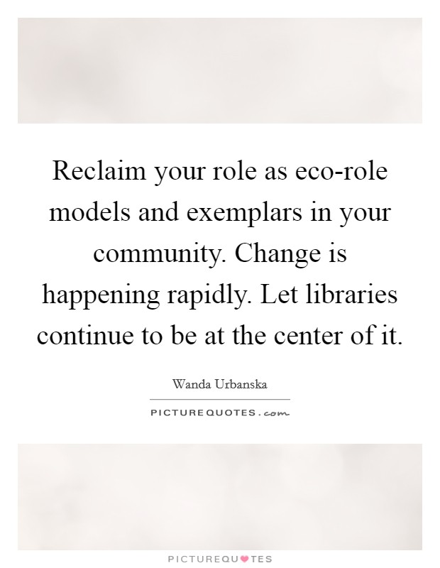 Reclaim your role as eco-role models and exemplars in your community. Change is happening rapidly. Let libraries continue to be at the center of it Picture Quote #1