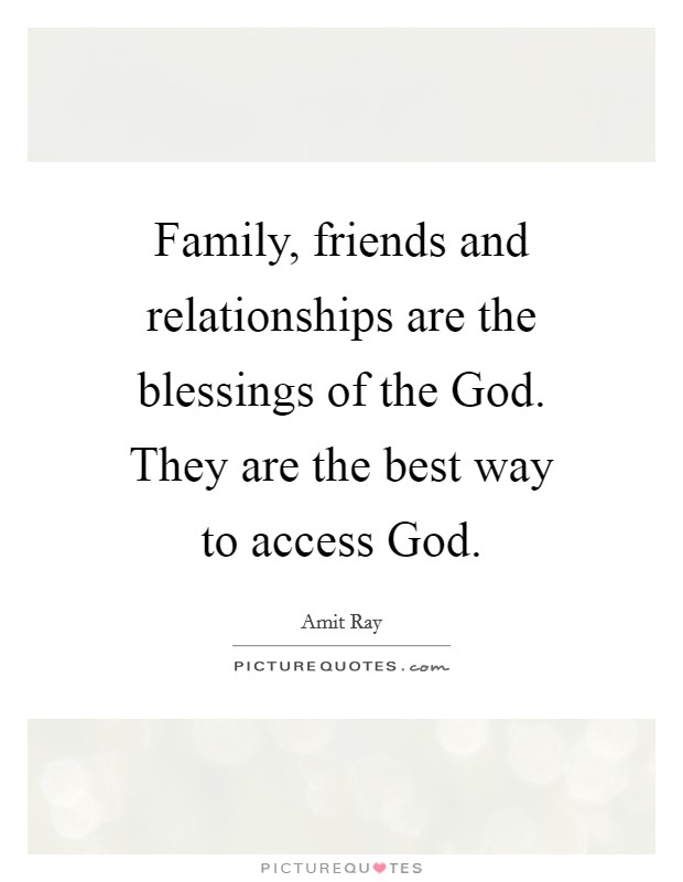 Family, friends and relationships are the blessings of the God. They are the best way to access God Picture Quote #1
